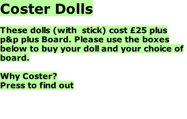 Coster Dolls  These dolls (with  stick) cost £25 plus p&p plus Board. Please use the boxes below to buy your doll and your choice of board.  Why Coster? Press to find out